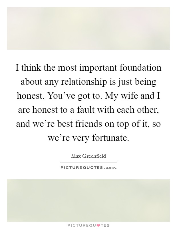 I think the most important foundation about any relationship is just being honest. You've got to. My wife and I are honest to a fault with each other, and we're best friends on top of it, so we're very fortunate Picture Quote #1