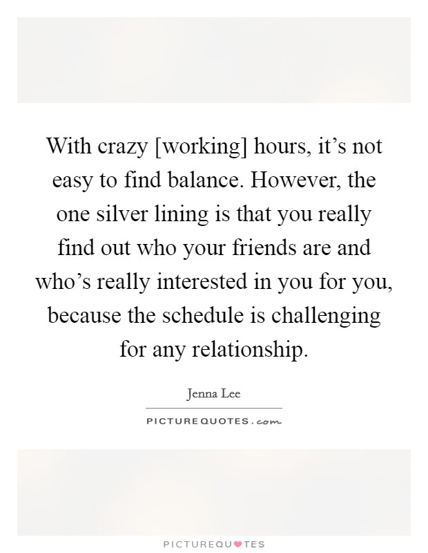 With crazy [working] hours, it's not easy to find balance. However, the one silver lining is that you really find out who your friends are and who's really interested in you for you, because the schedule is challenging for any relationship Picture Quote #1