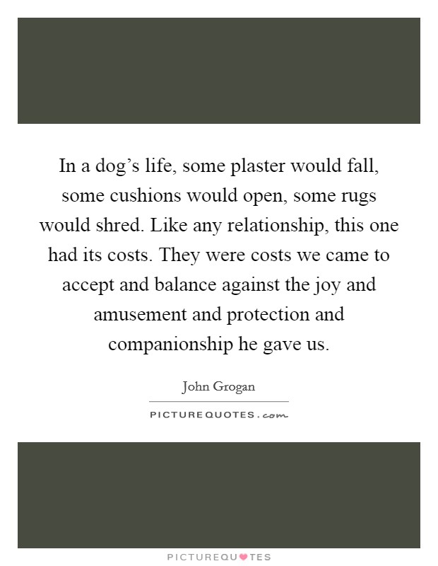 In a dog's life, some plaster would fall, some cushions would open, some rugs would shred. Like any relationship, this one had its costs. They were costs we came to accept and balance against the joy and amusement and protection and companionship he gave us. Picture Quote #1