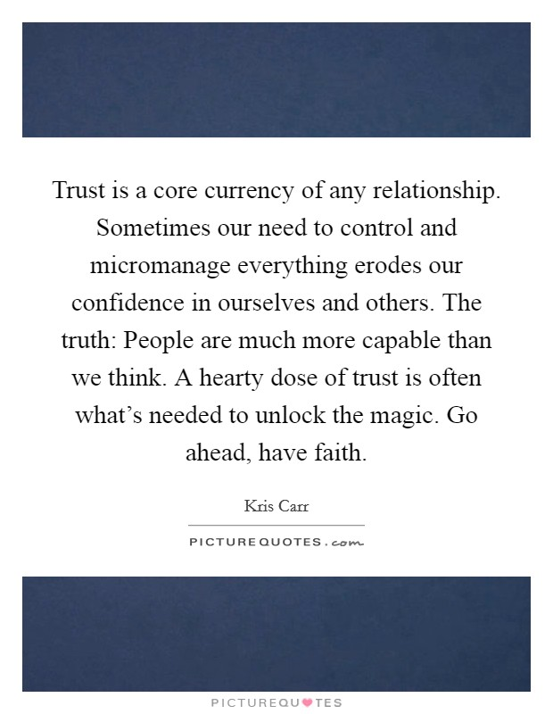 Trust is a core currency of any relationship. Sometimes our need to control and micromanage everything erodes our confidence in ourselves and others. The truth: People are much more capable than we think. A hearty dose of trust is often what's needed to unlock the magic. Go ahead, have faith Picture Quote #1
