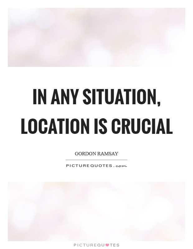 In any situation, location is crucial Picture Quote #1