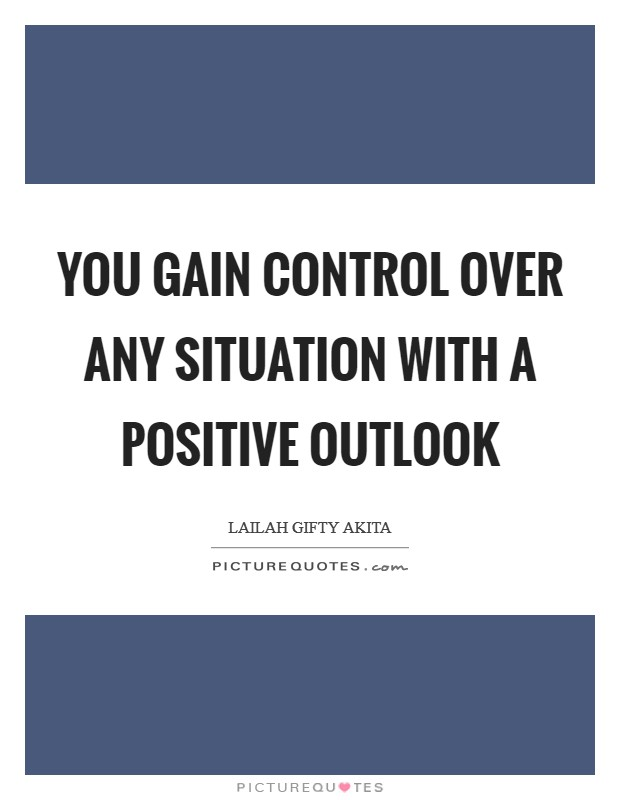 You gain control over any situation with a positive outlook Picture Quote #1