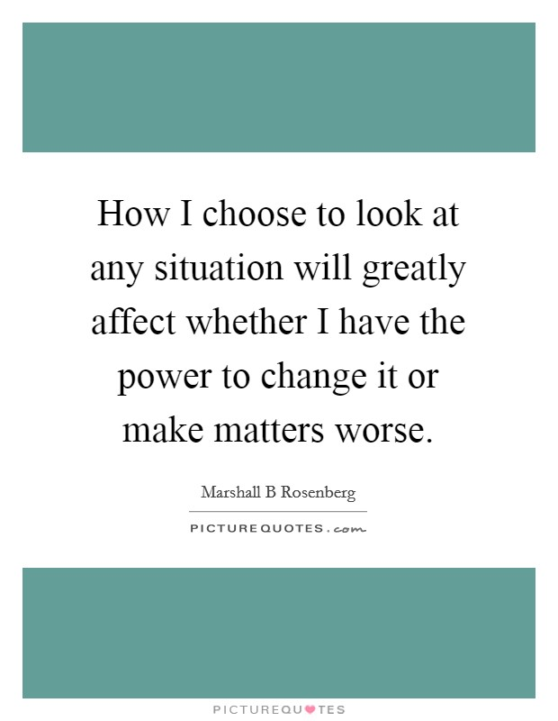 How I choose to look at any situation will greatly affect whether I have the power to change it or make matters worse Picture Quote #1