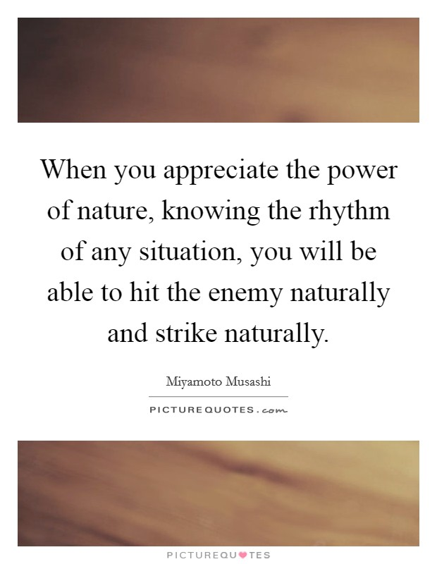 When you appreciate the power of nature, knowing the rhythm of any situation, you will be able to hit the enemy naturally and strike naturally Picture Quote #1