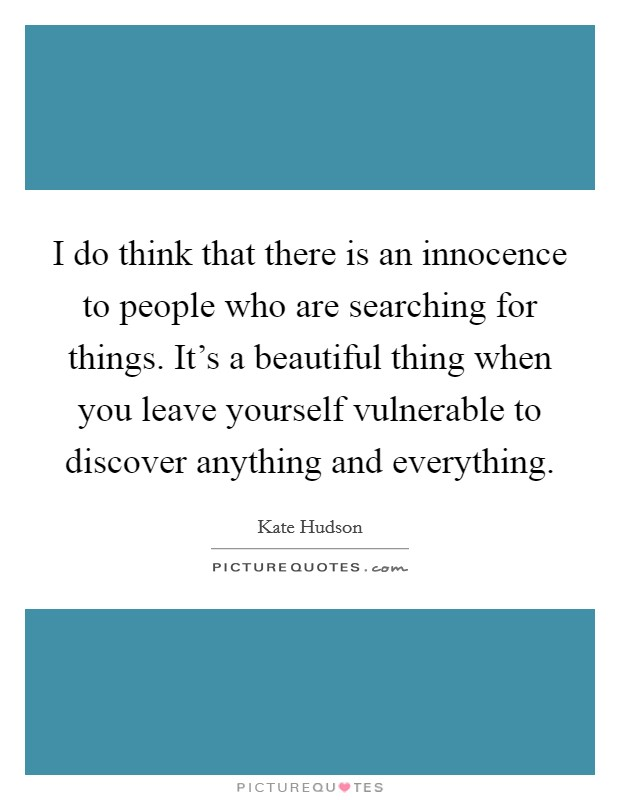 I do think that there is an innocence to people who are searching for things. It's a beautiful thing when you leave yourself vulnerable to discover anything and everything Picture Quote #1