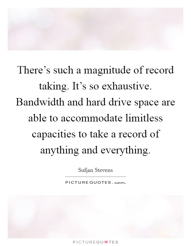 There's such a magnitude of record taking. It's so exhaustive. Bandwidth and hard drive space are able to accommodate limitless capacities to take a record of anything and everything Picture Quote #1