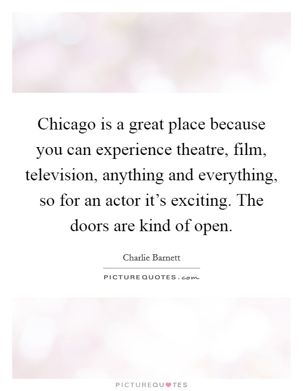 Chicago is a great place because you can experience theatre, film, television, anything and everything, so for an actor it's exciting. The doors are kind of open Picture Quote #1