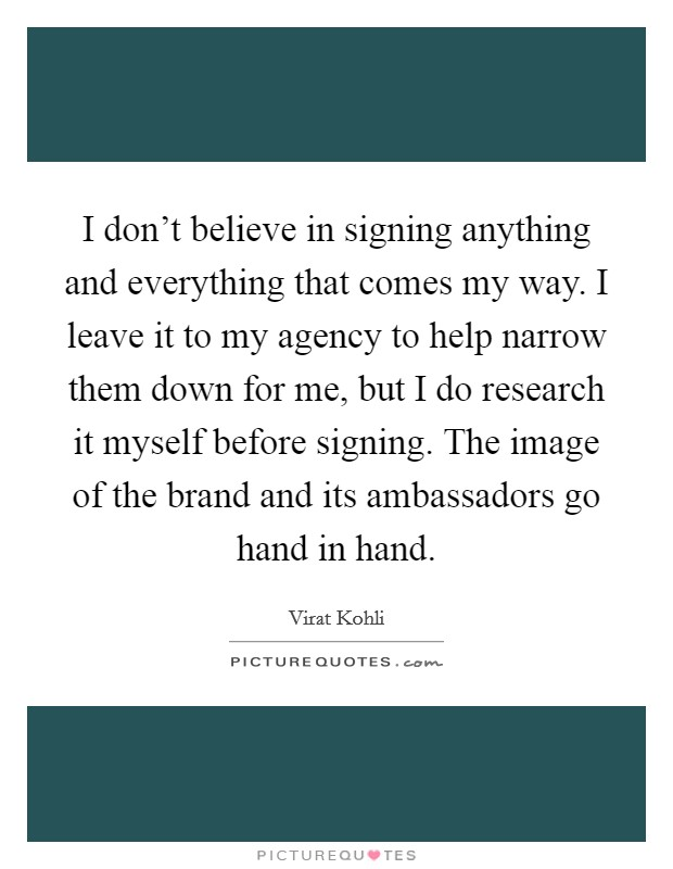 I don't believe in signing anything and everything that comes my way. I leave it to my agency to help narrow them down for me, but I do research it myself before signing. The image of the brand and its ambassadors go hand in hand Picture Quote #1