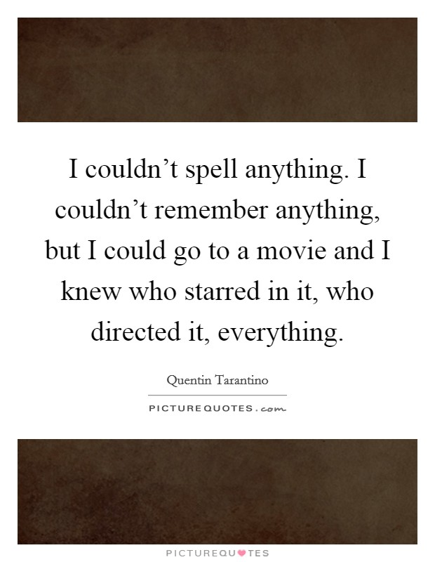 I couldn't spell anything. I couldn't remember anything, but I could go to a movie and I knew who starred in it, who directed it, everything Picture Quote #1
