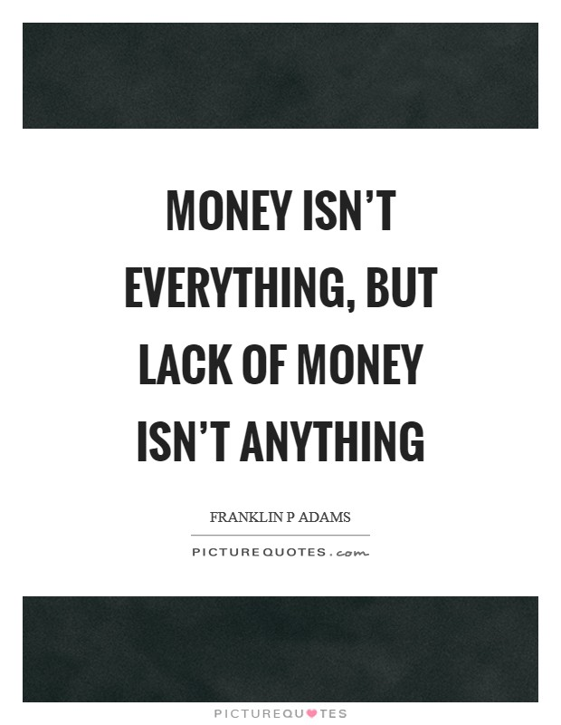 Money isn\'t everything, but lack of money isn\'t anything ...