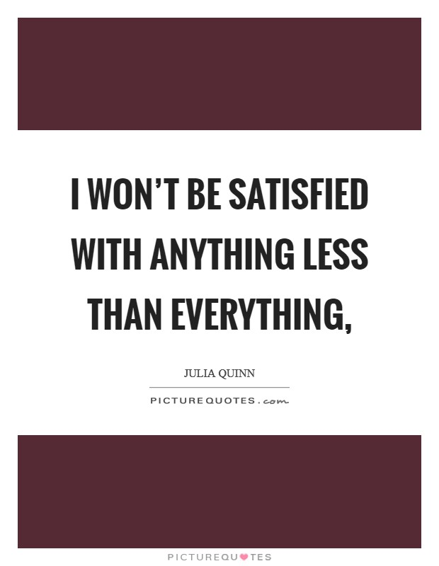 I won't be satisfied with anything less than everything, Picture Quote #1