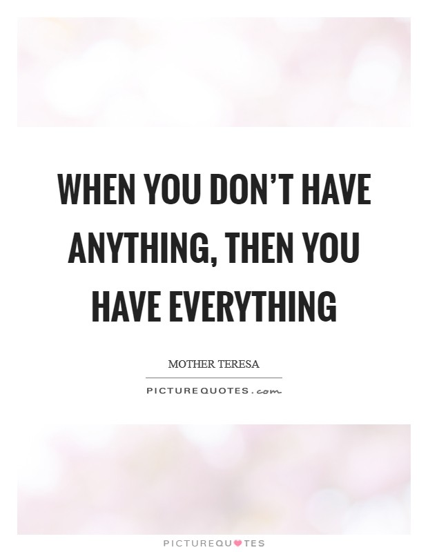 When you don't have anything, then you have everything Picture Quote #1