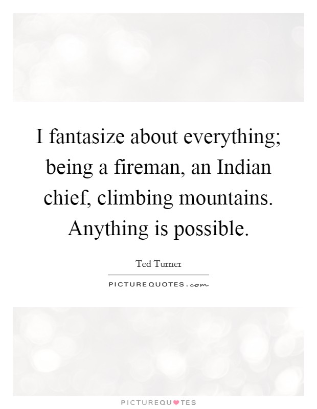 I fantasize about everything; being a fireman, an Indian chief, climbing mountains. Anything is possible Picture Quote #1