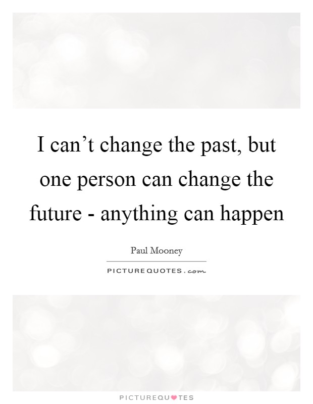 I can't change the past, but one person can change the future - anything can happen Picture Quote #1