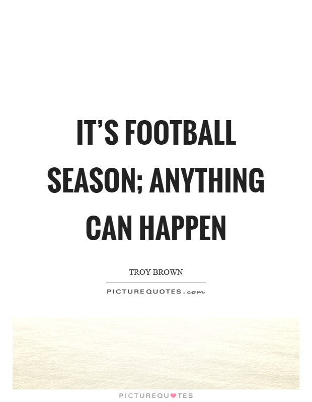 It's football season; anything can happen Picture Quote #1
