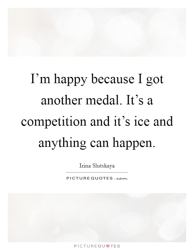 I'm happy because I got another medal. It's a competition and it's ice and anything can happen. Picture Quote #1
