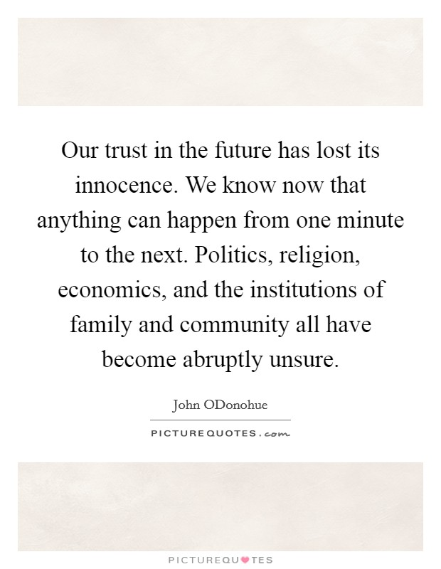 Our trust in the future has lost its innocence. We know now that anything can happen from one minute to the next. Politics, religion, economics, and the institutions of family and community all have become abruptly unsure Picture Quote #1