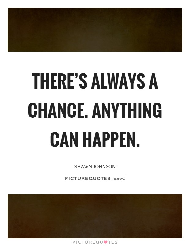 There's always a chance. Anything can happen Picture Quote #1
