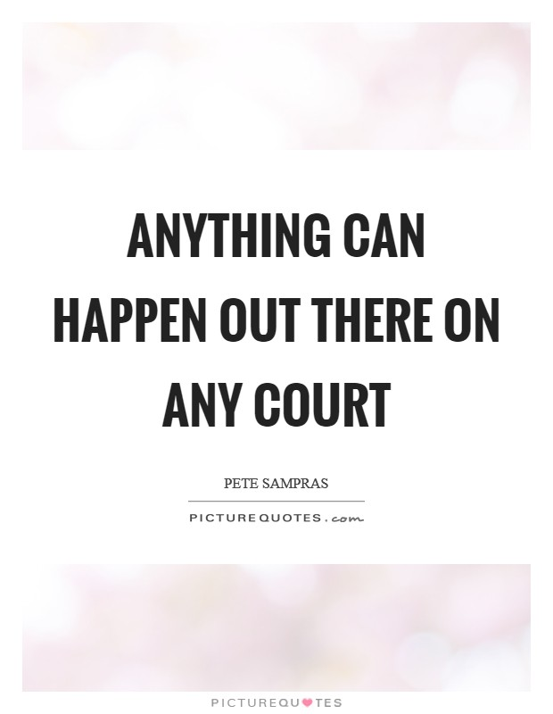 Anything can happen out there on any court Picture Quote #1