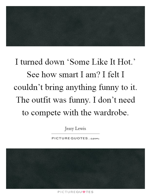I turned down 'Some Like It Hot.' See how smart I am? I felt I couldn't bring anything funny to it. The outfit was funny. I don't need to compete with the wardrobe Picture Quote #1