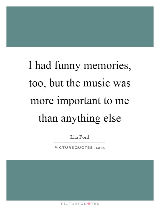 I had funny memories, too, but the music was more important to me than anything else Picture Quote #1