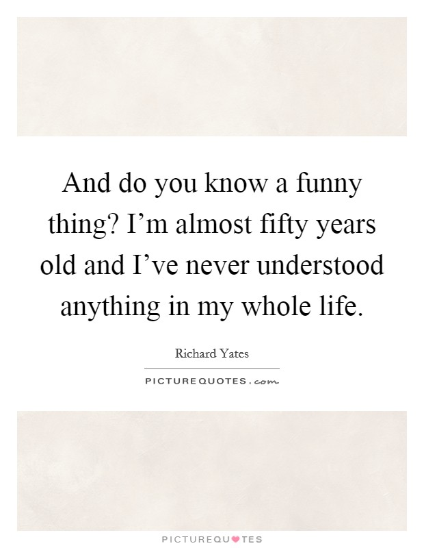And do you know a funny thing? I'm almost fifty years old and I've never understood anything in my whole life Picture Quote #1