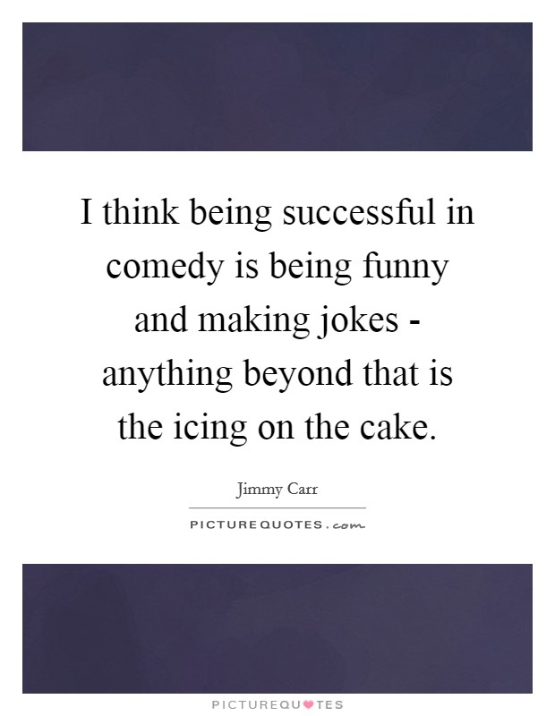 I think being successful in comedy is being funny and making jokes - anything beyond that is the icing on the cake Picture Quote #1