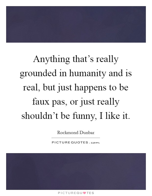 Anything that's really grounded in humanity and is real, but just happens to be faux pas, or just really shouldn't be funny, I like it Picture Quote #1