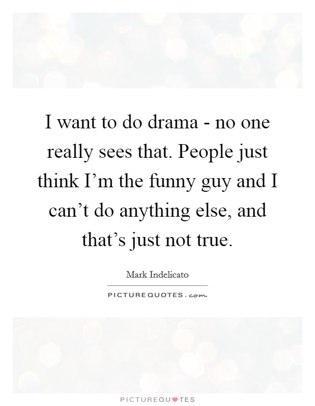 I want to do drama - no one really sees that. People just think I'm the funny guy and I can't do anything else, and that's just not true Picture Quote #1