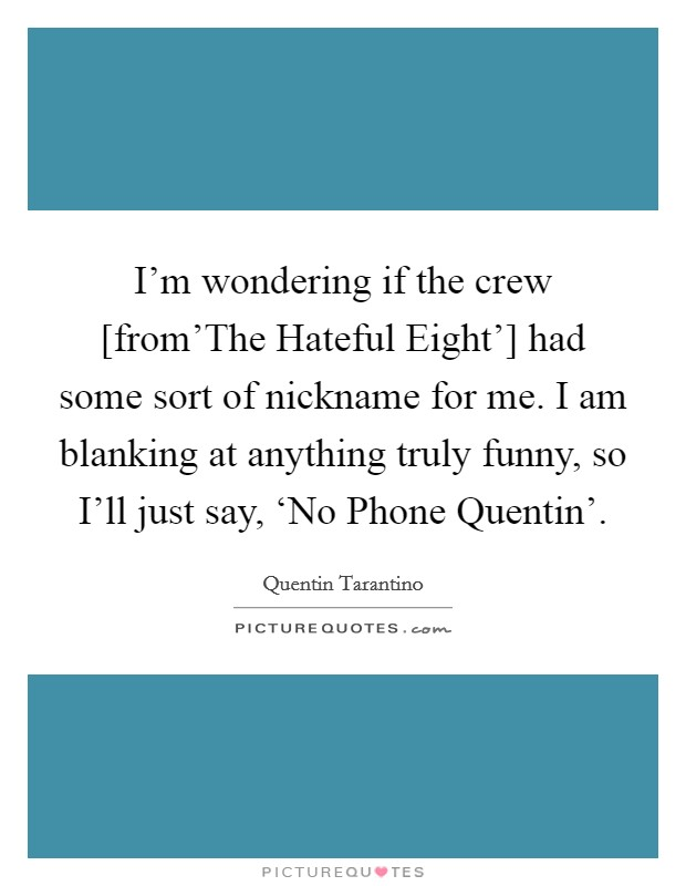 I'm wondering if the crew [from'The Hateful Eight'] had some sort of nickname for me. I am blanking at anything truly funny, so I'll just say, 'No Phone Quentin' Picture Quote #1