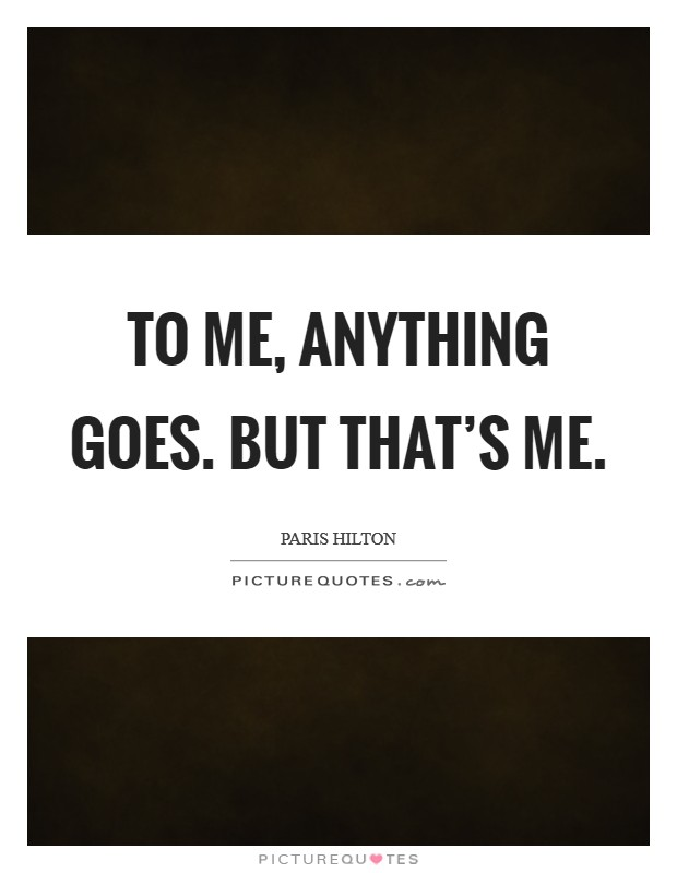 To me, anything goes. But that's me. Picture Quote #1