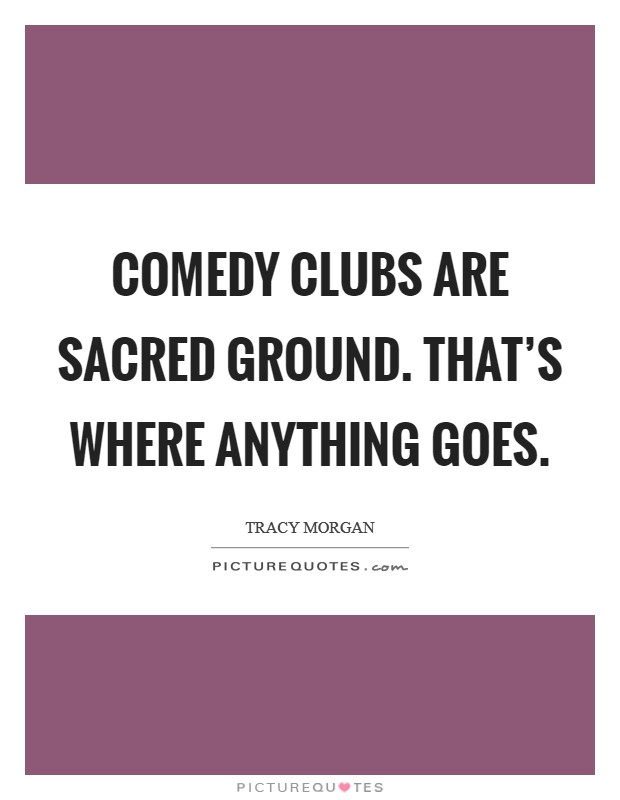 Comedy clubs are sacred ground. That's where anything goes. Picture Quote #1