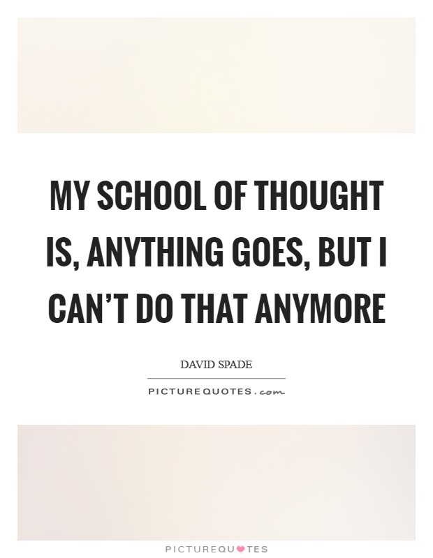 My school of thought is, anything goes, but I can't do that anymore Picture Quote #1
