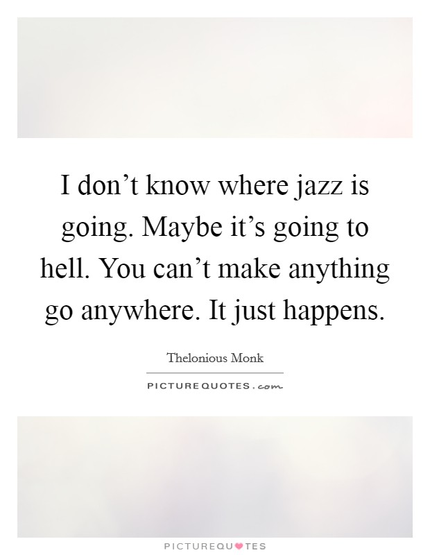 I don't know where jazz is going. Maybe it's going to hell. You can't make anything go anywhere. It just happens. Picture Quote #1