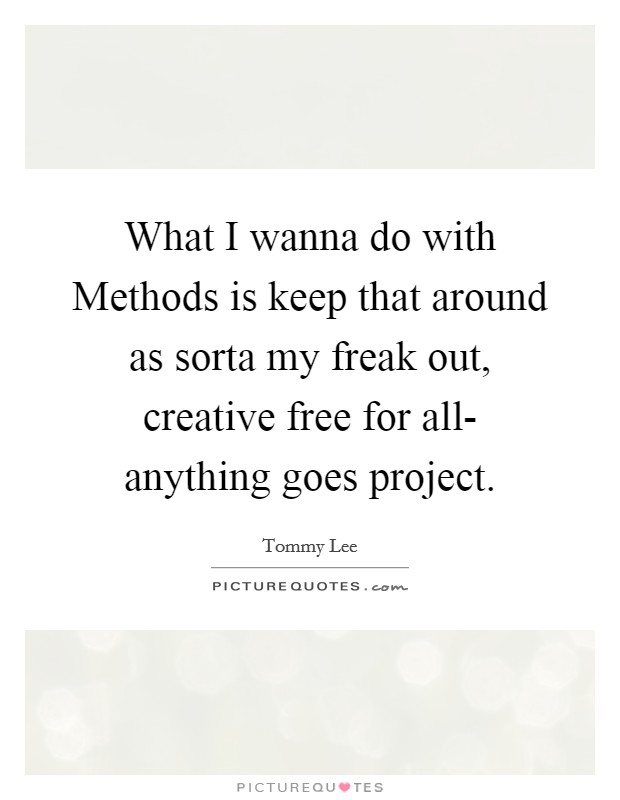 What I wanna do with Methods is keep that around as sorta my freak out, creative free for all- anything goes project. Picture Quote #1