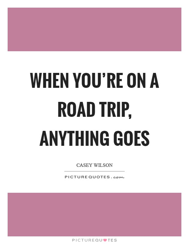 When you're on a road trip, anything goes Picture Quote #1