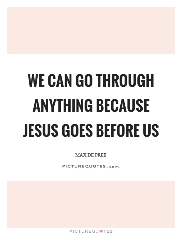 We can go through anything because Jesus goes before us Picture Quote #1