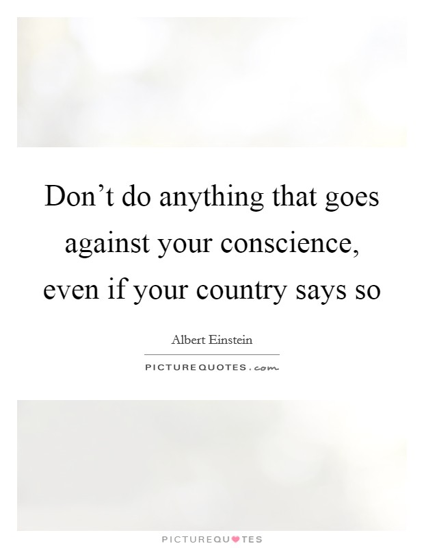 Don't do anything that goes against your conscience, even if your country says so Picture Quote #1