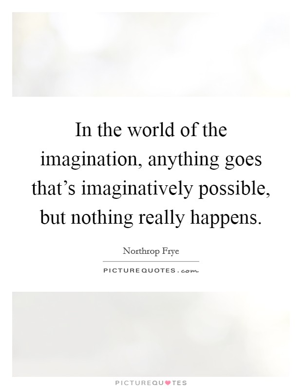 In the world of the imagination, anything goes that's imaginatively possible, but nothing really happens Picture Quote #1