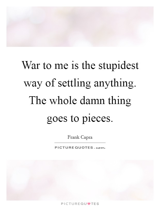 War to me is the stupidest way of settling anything. The whole damn thing goes to pieces. Picture Quote #1