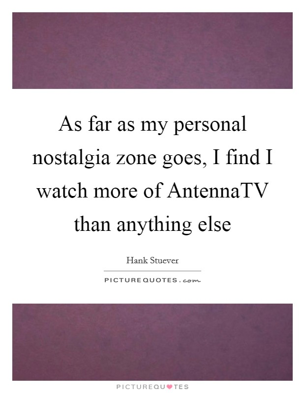 As far as my personal nostalgia zone goes, I find I watch more of AntennaTV than anything else Picture Quote #1