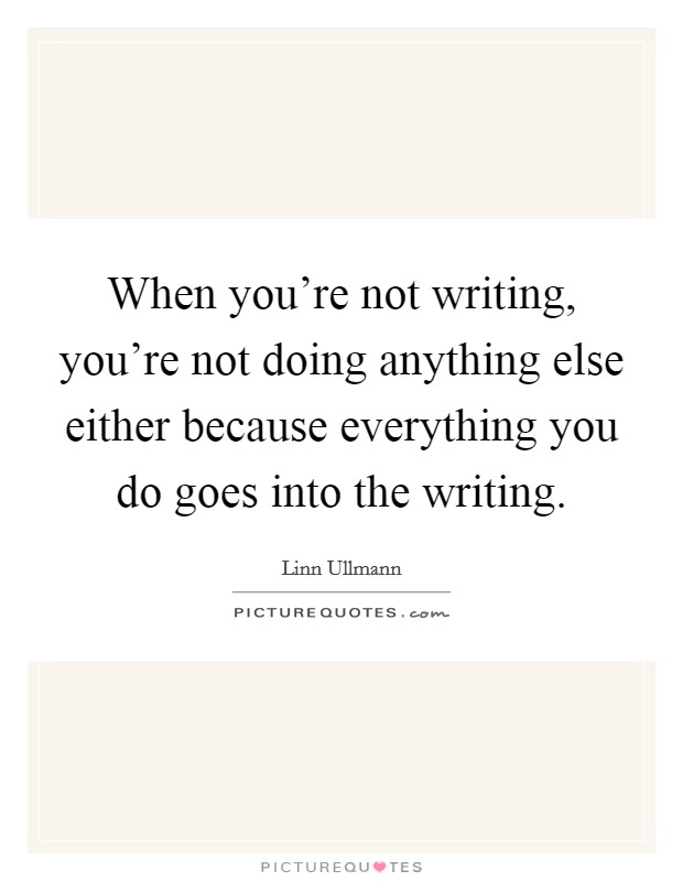When you're not writing, you're not doing anything else either because everything you do goes into the writing Picture Quote #1