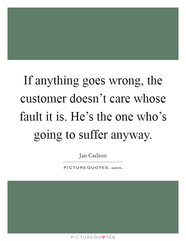 If anything goes wrong, the customer doesn't care whose fault it is. He's the one who's going to suffer anyway Picture Quote #1