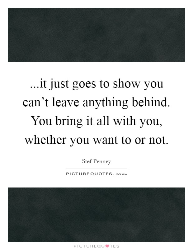 ...it just goes to show you can't leave anything behind. You bring it all with you, whether you want to or not Picture Quote #1