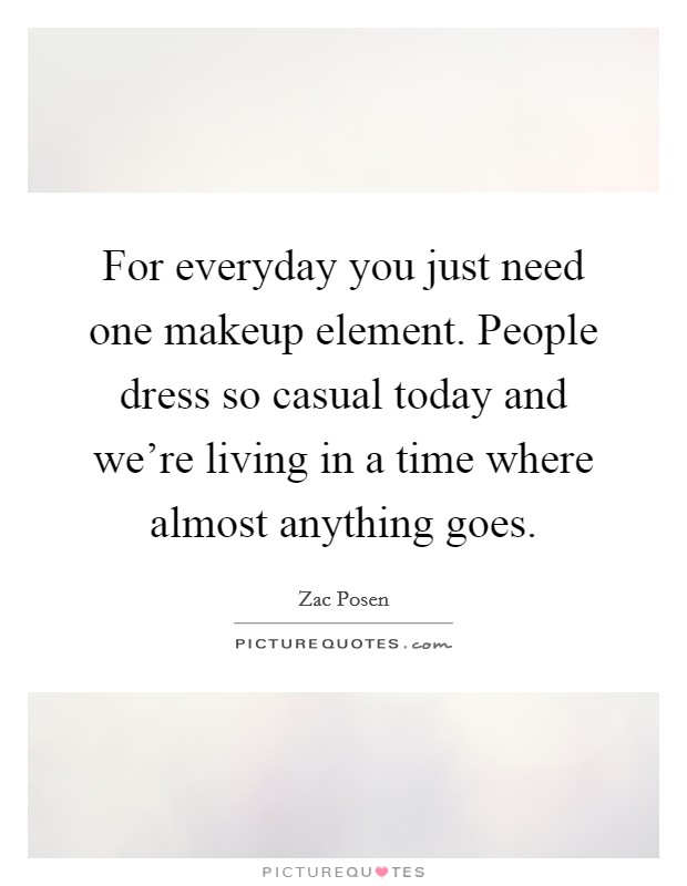 For everyday you just need one makeup element. People dress so casual today and we're living in a time where almost anything goes Picture Quote #1
