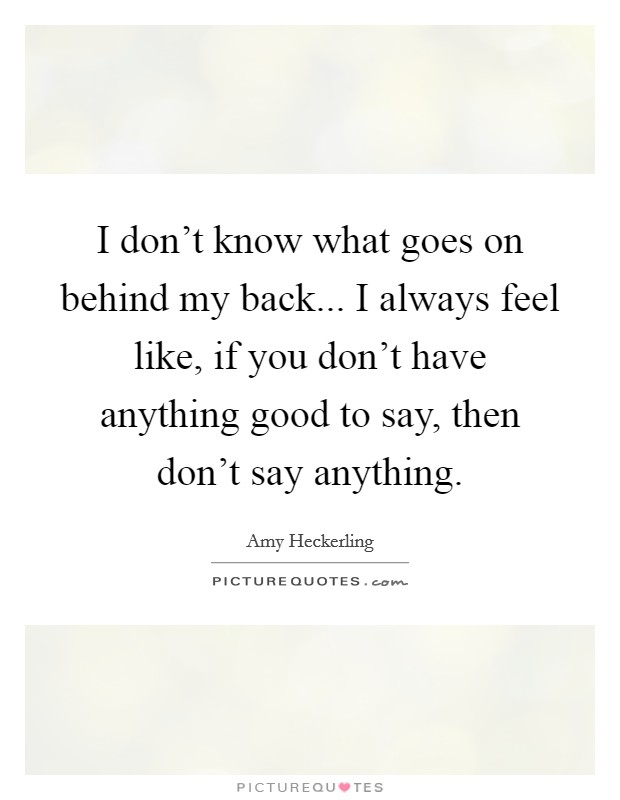 I don't know what goes on behind my back... I always feel like, if you don't have anything good to say, then don't say anything Picture Quote #1