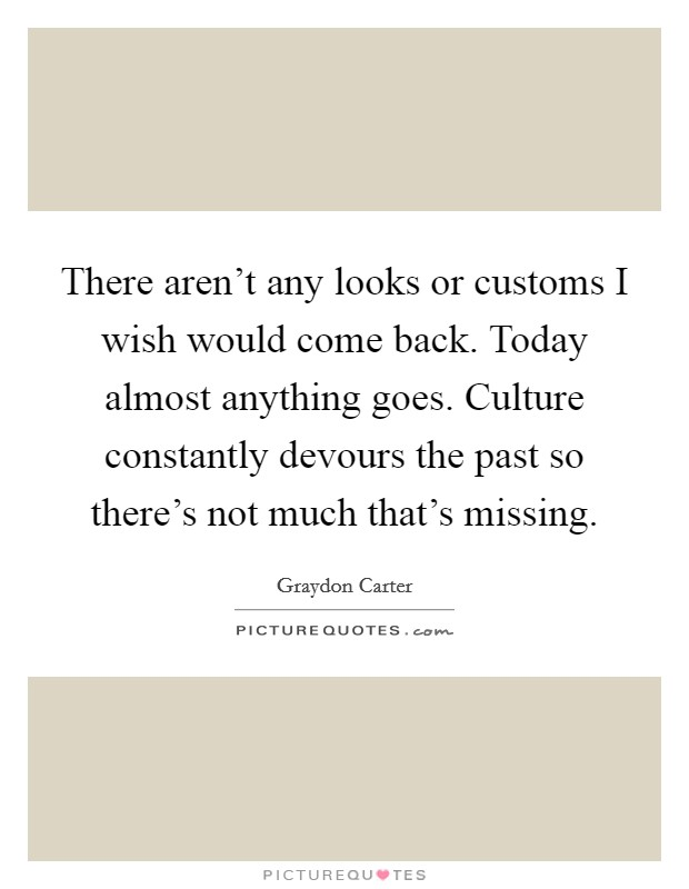 There aren't any looks or customs I wish would come back. Today almost anything goes. Culture constantly devours the past so there's not much that's missing Picture Quote #1