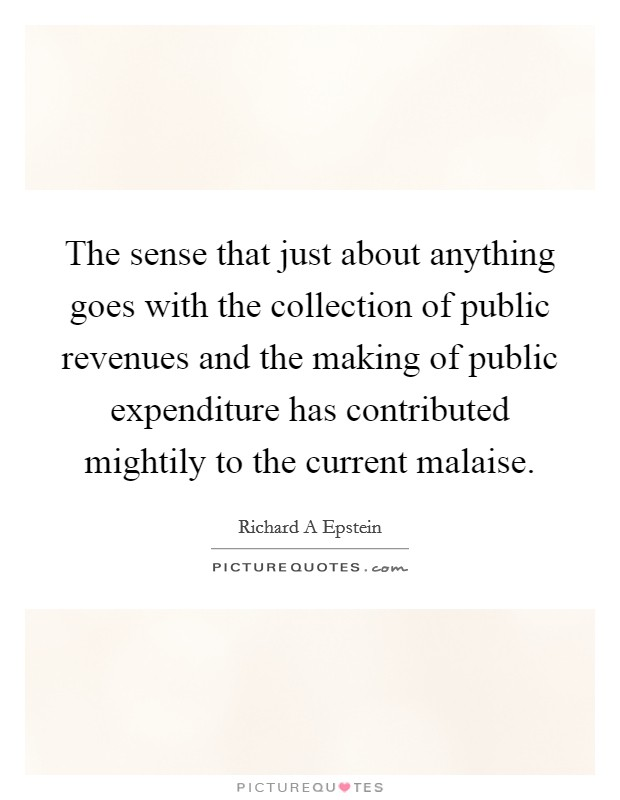 The sense that just about anything goes with the collection of public revenues and the making of public expenditure has contributed mightily to the current malaise Picture Quote #1