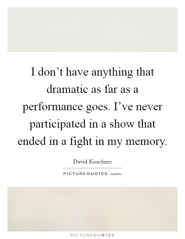 I don't have anything that dramatic as far as a performance goes. I've never participated in a show that ended in a fight in my memory Picture Quote #1