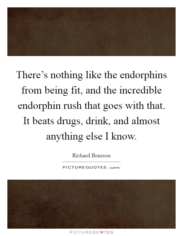 There's nothing like the endorphins from being fit, and the incredible endorphin rush that goes with that. It beats drugs, drink, and almost anything else I know Picture Quote #1